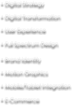 • Digital Strategy • Digital Transformation • User Experience • Full Spectrum Design • Brand Identity • Motion Graphics • Mobile/Tablet Integration • E-Commerce
